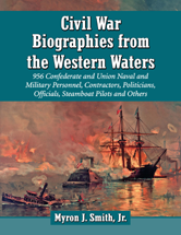 Civil War Biographies from the Western Waters: 956 Confederate and Union Naval and Military Personnel, Contractors, Politicians, Officials, Steamboat Pilots and Others